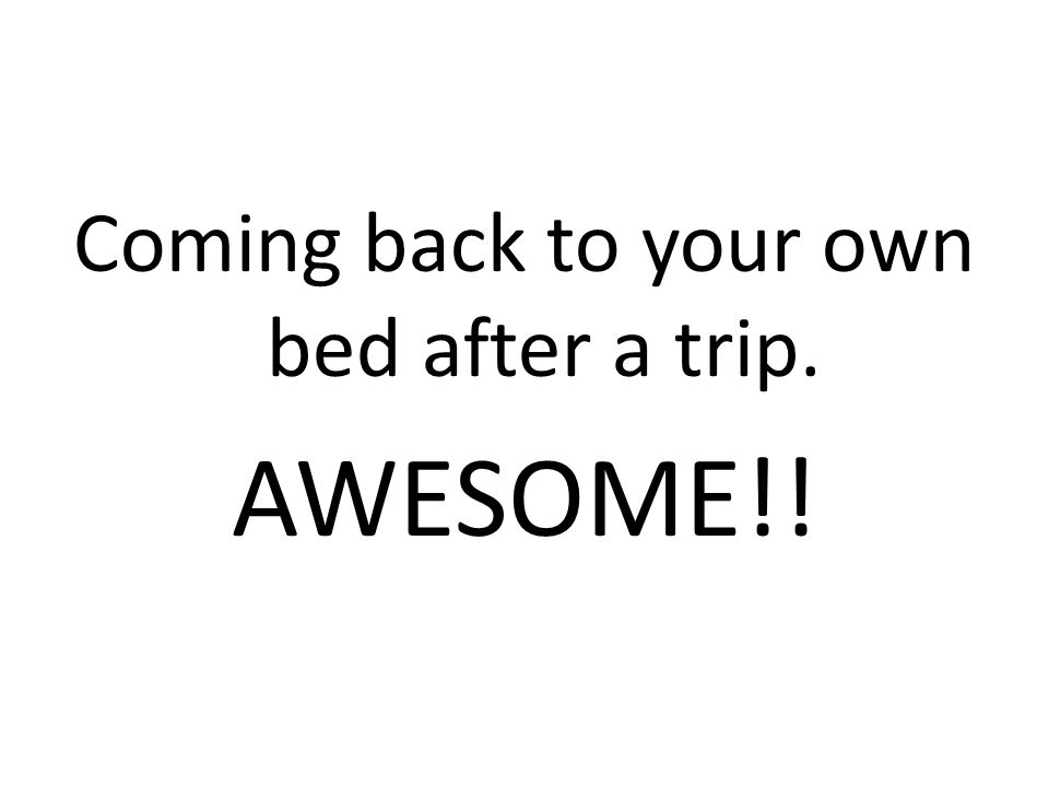 Coming back to your own bed after a trip. AWESOME!!