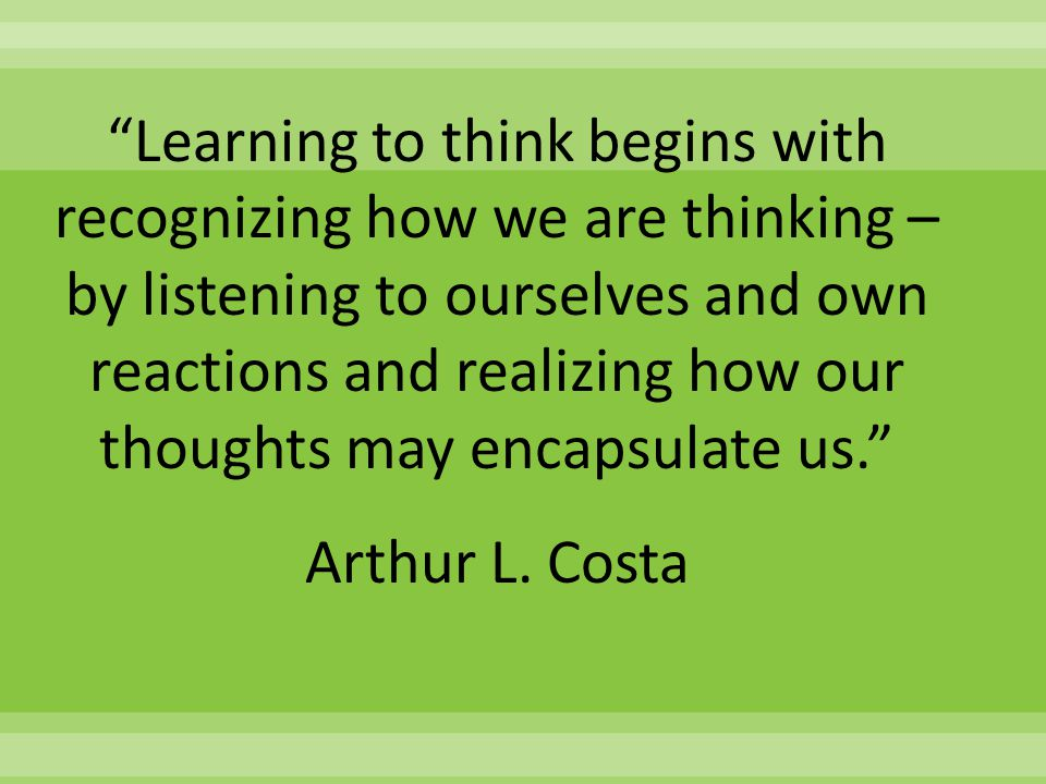 """Learning to think begins with recognizing how we are thinking – by listening to ourselves and own reactions and realizing how our thoughts may encaps"