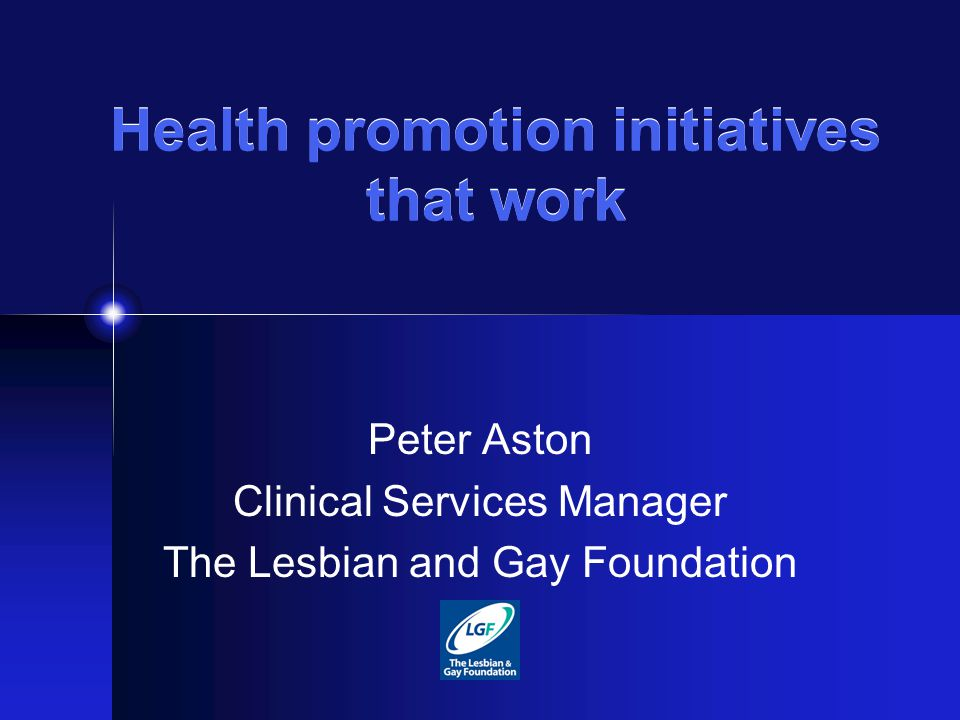 Health promotion initiatives that work Peter Aston Clinical Services Manager The Lesbian and Gay Foundation