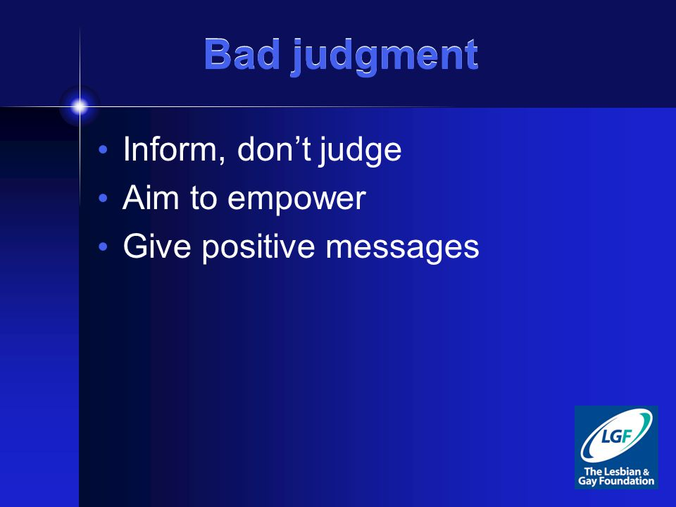 Bad judgment Inform, don't judge Aim to empower Give positive messages