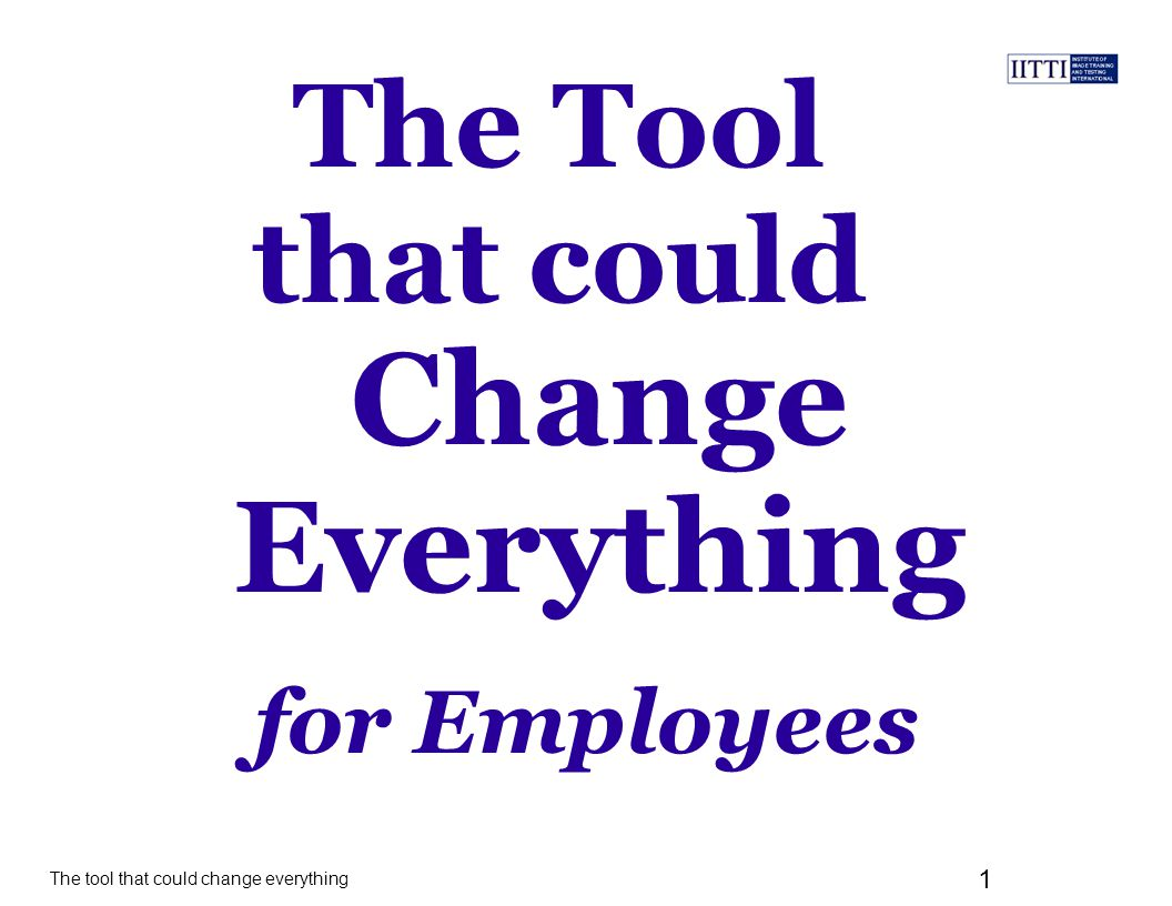 The tool that could change everything 1 The Tool that could for Employees Change Everything