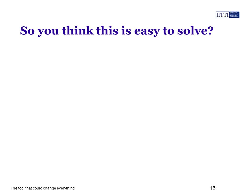 The tool that could change everything 15 So you think this is easy to solve?