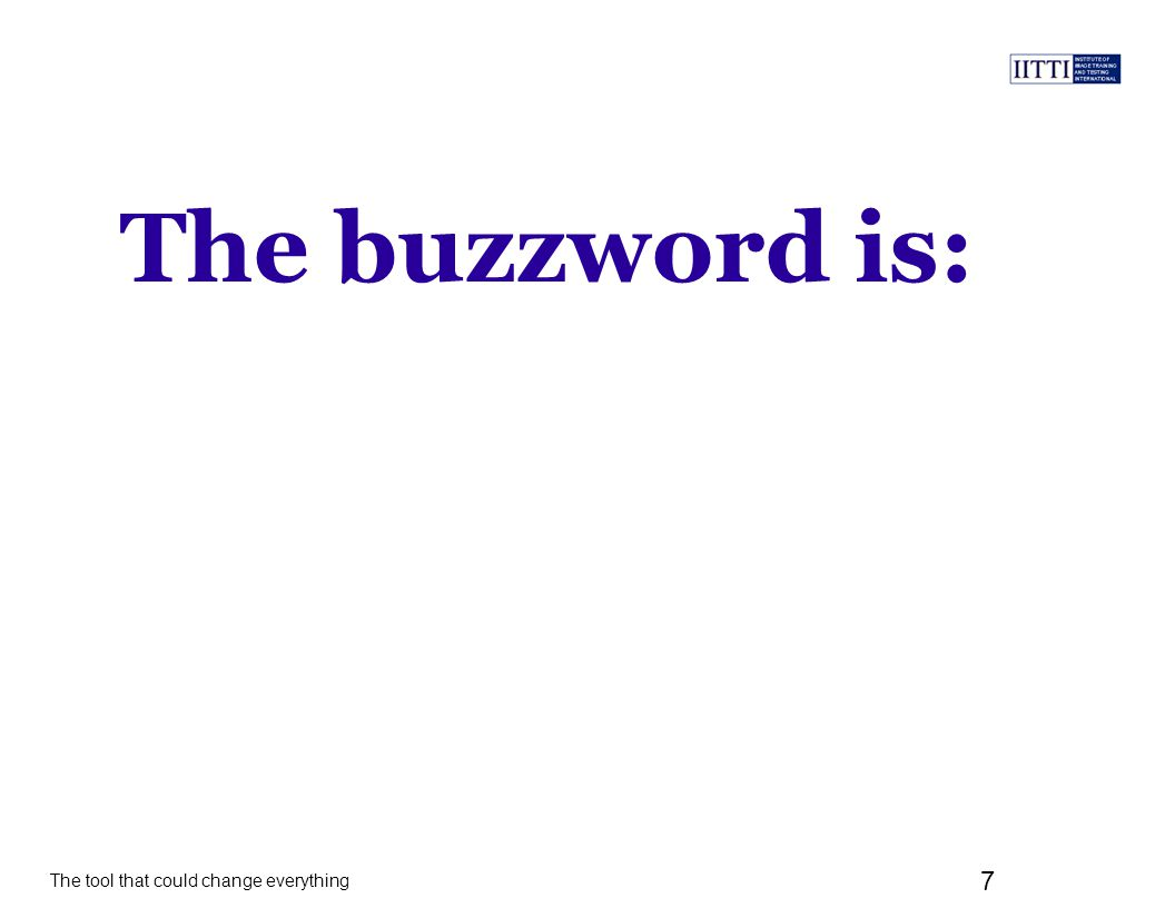 The tool that could change everything 7 The buzzword is:
