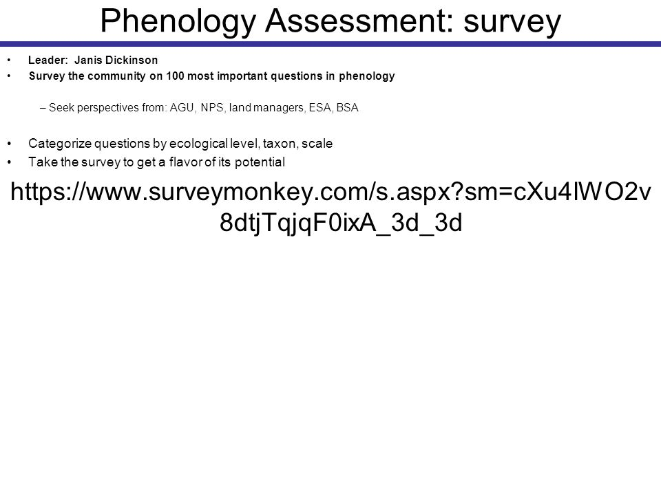 Phenology Assessment: data discovery Provide descriptions of available data sets for plants and animals – insect data: population and community level, snapshot and longer-term (state agencies, individual researchers) – pollinator phenology – insect pest phenology (Alexander Leibhold [www.sandyliebhold.com; Penn State]: pine beetles, cicadas, mayfly, stonefly; Barbara Peckarsky [Madison, WI]) – honey yield – Plant data: First priority: long-term data (particularly for communities or multiple species); Second priority: short-term or snap-shot (community or population) – herbarium data: identify particularly well-represented data – National Park Service data mining – Forest inventory and analysis program (FIA) – Evaluation of Bill Michener's Ecological Metadata resource: which data sets are tagged for phenology (Janis Dickinson wrote to Mark Stromberg) – Avian Knowledge Network – Climatic variables at different spatial scales Map their geographic distributions Provide standardized metadata parameters: frequency of data collection, duration of collection, number of species or populations, parameters – Location (GPS), elevation; caveat: this will be difficult with wide-ranging taxa – Type of habitat (vegetation type) – Duration – Contact – Phenophases – Access – Pointer if on line – Metadata file upload – Taxon/Taxa – Format – Number of records