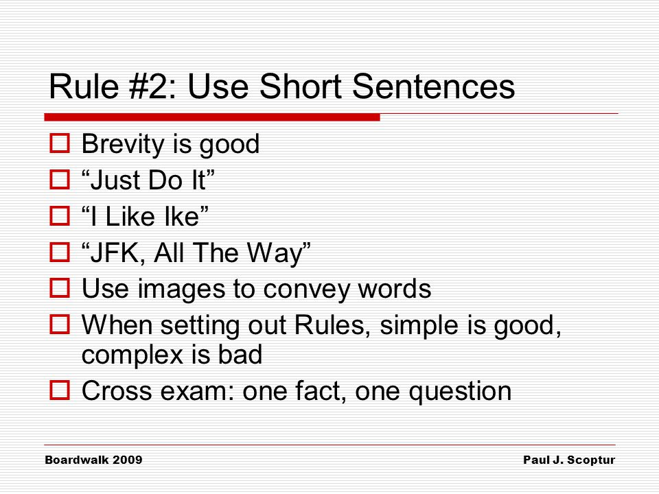 """Paul J. Scoptur Boardwalk 2009 Rule #2: Use Short Sentences  Brevity is good  """"Just Do It""""  """"I Like Ike""""  """"JFK, All The Way""""  Use images to conve"""