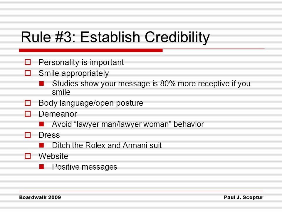 Paul J. Scoptur Boardwalk 2009 Rule #3: Establish Credibility  Personality is important  Smile appropriately Studies show your message is 80% more r