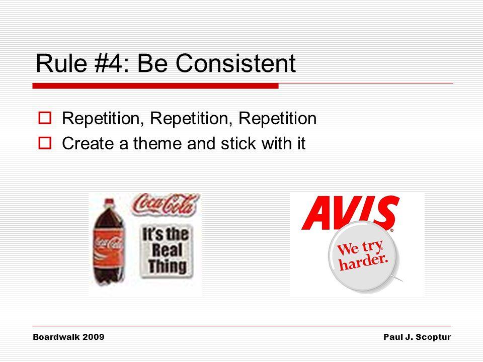 Paul J. Scoptur Boardwalk 2009 Rule #4: Be Consistent  Repetition, Repetition, Repetition  Create a theme and stick with it