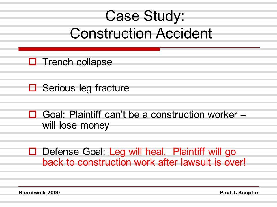 Paul J. Scoptur Boardwalk 2009 Case Study: Construction Accident  Trench collapse  Serious leg fracture  Goal: Plaintiff can't be a construction wo