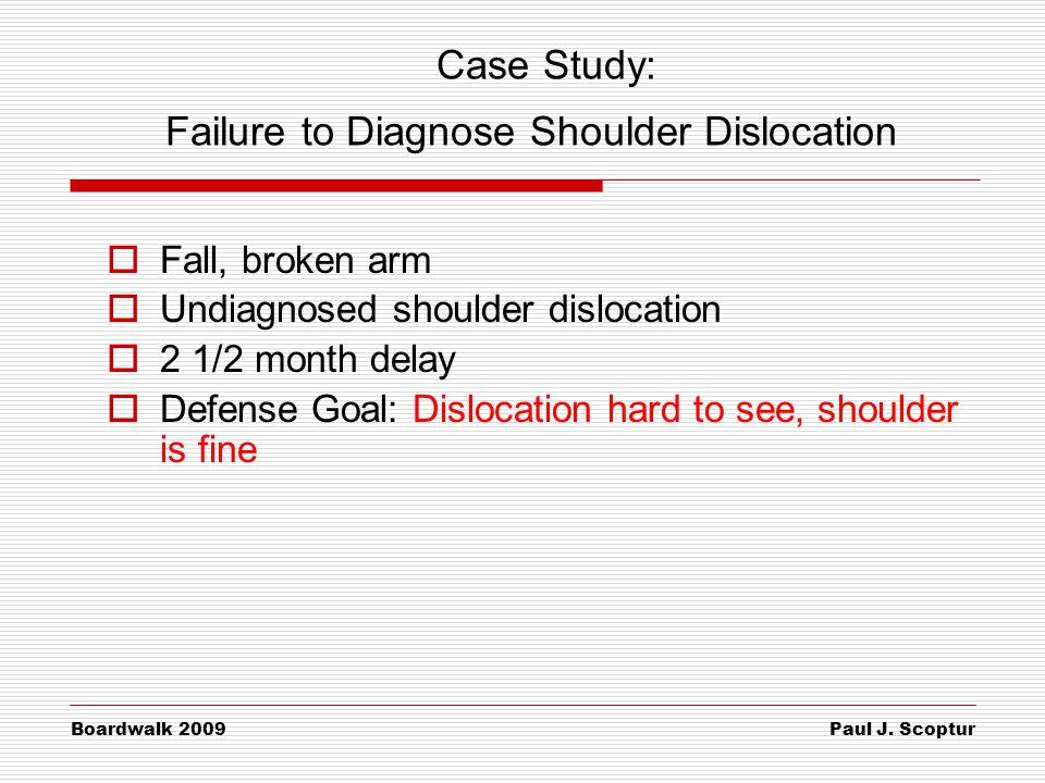 Paul J. Scoptur Boardwalk 2009 Case Study: Failure to Diagnose Shoulder Dislocation  Fall, broken arm  Undiagnosed shoulder dislocation  2 1/2 mont