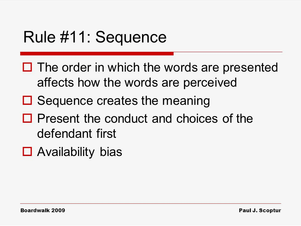 Paul J. Scoptur Boardwalk 2009 Rule #11: Sequence  The order in which the words are presented affects how the words are perceived  Sequence creates