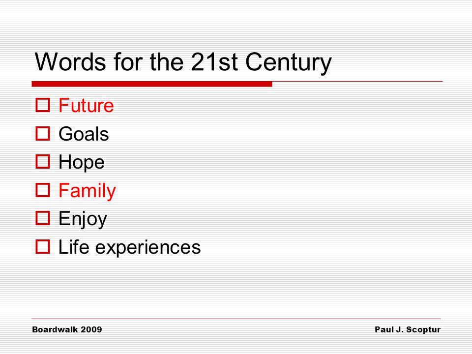 Paul J. Scoptur Boardwalk 2009 Words for the 21st Century  Future  Goals  Hope  Family  Enjoy  Life experiences