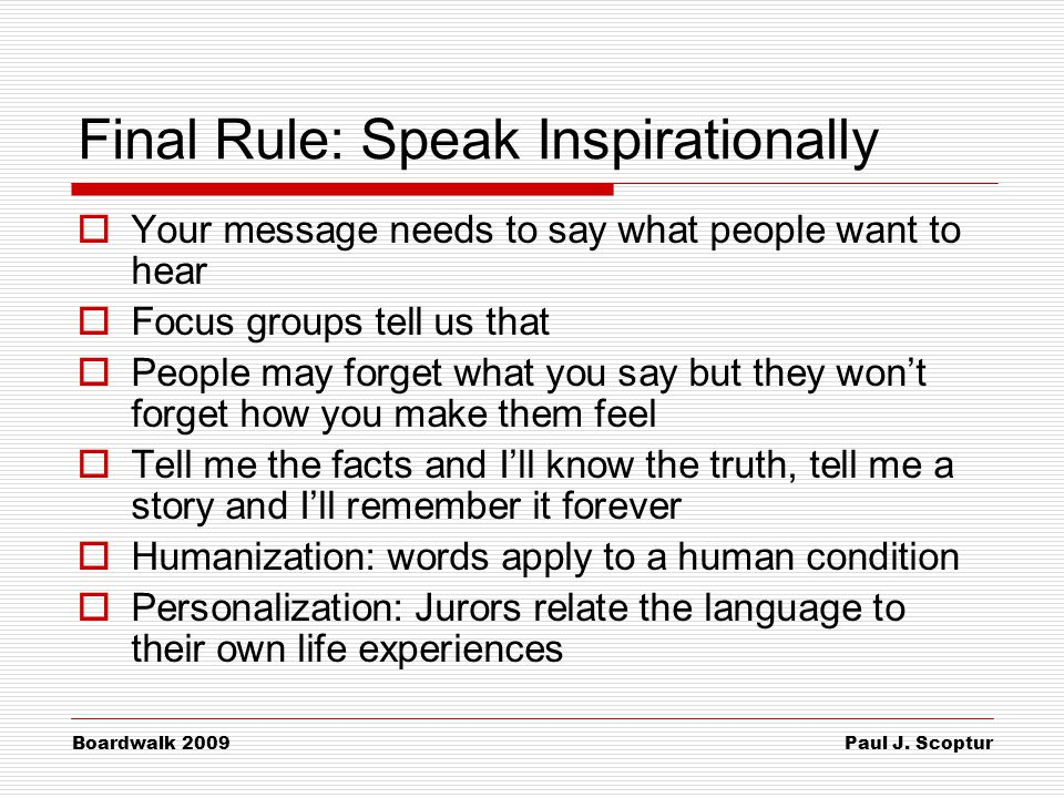 Paul J. Scoptur Boardwalk 2009 Final Rule: Speak Inspirationally  Your message needs to say what people want to hear  Focus groups tell us that  Pe