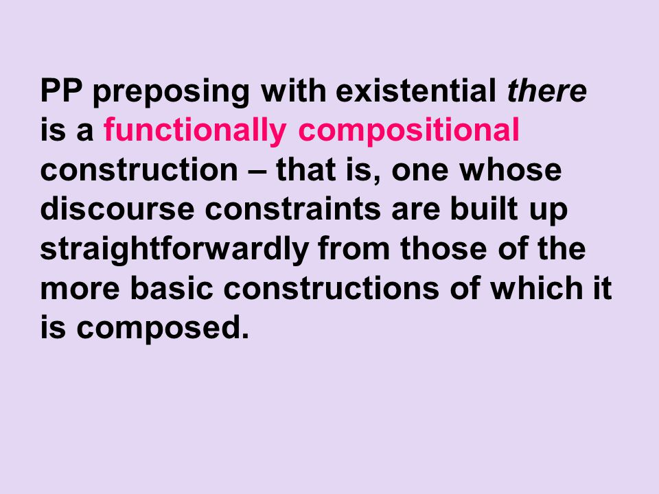 PP preposing with existential there is a functionally compositional construction – that is, one whose discourse constraints are built up straightforwardly from those of the more basic constructions of which it is composed.
