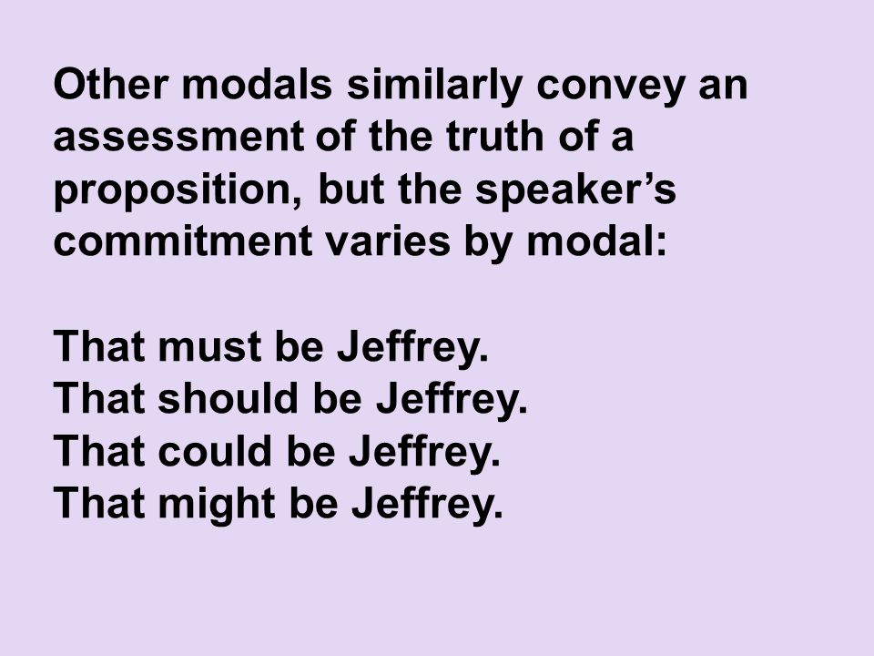 Other modals similarly convey an assessment of the truth of a proposition, but the speaker's commitment varies by modal: That must be Jeffrey.