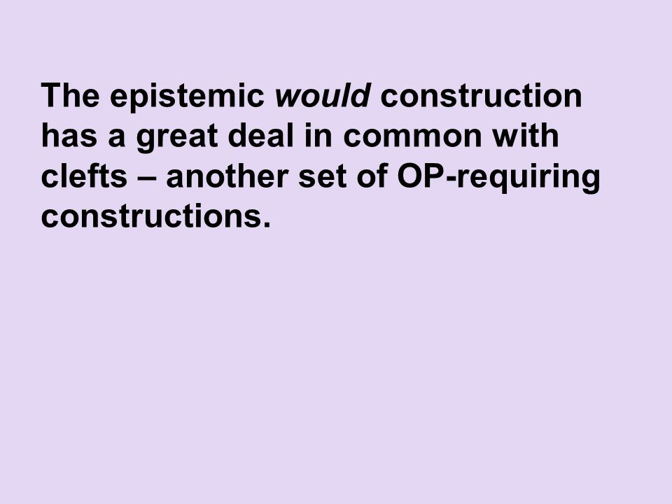The epistemic would construction has a great deal in common with clefts – another set of OP-requiring constructions.