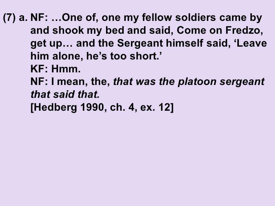 (7) a.NF: …One of, one my fellow soldiers came by and shook my bed and said, Come on Fredzo, get up… and the Sergeant himself said, 'Leave him alone, he's too short.' KF: Hmm.