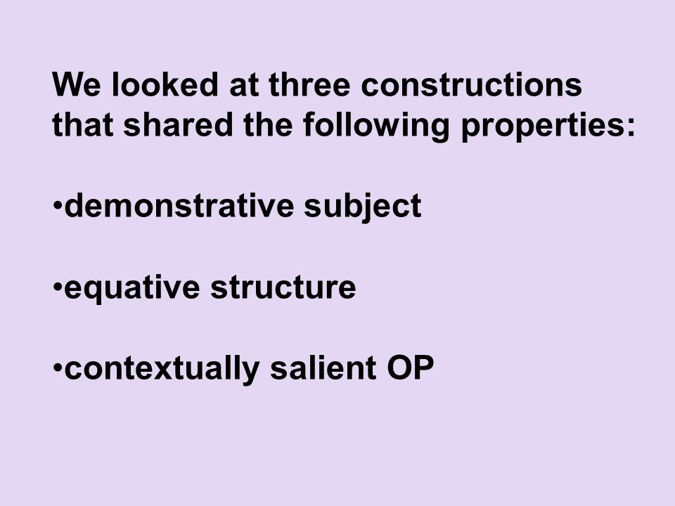We looked at three constructions that shared the following properties: demonstrative subject equative structure contextually salient OP