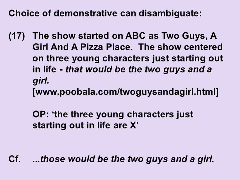 Choice of demonstrative can disambiguate: (17)The show started on ABC as Two Guys, A Girl And A Pizza Place.