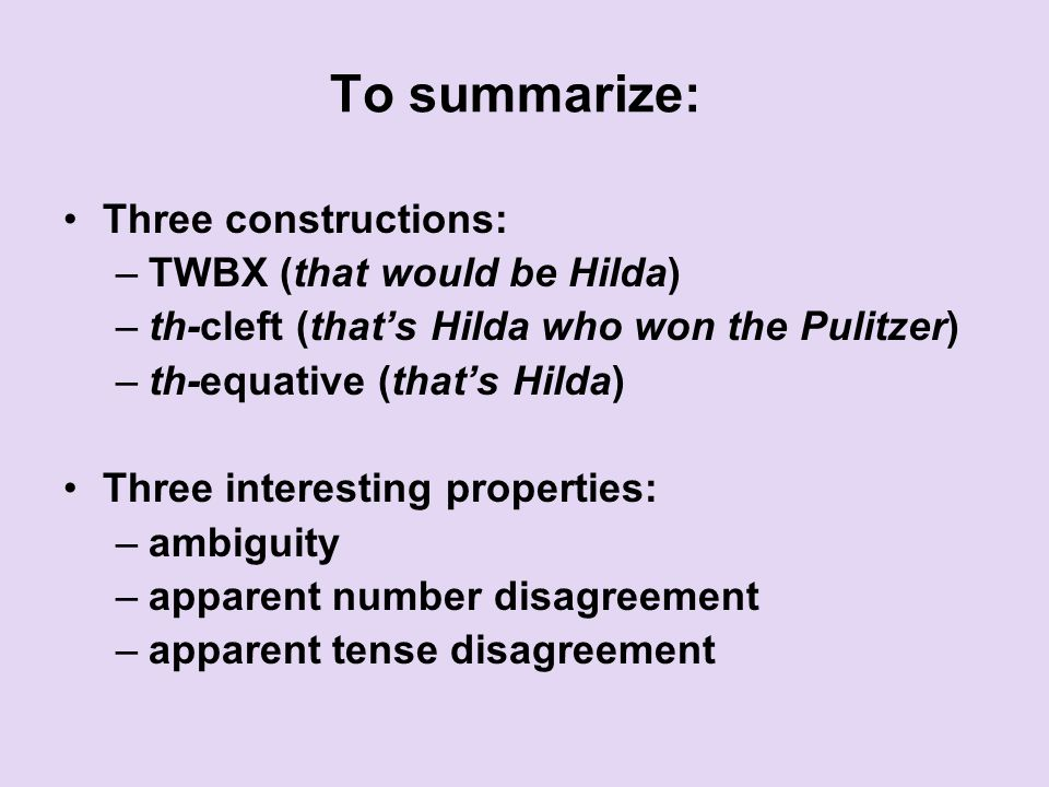 To summarize: Three constructions: –TWBX (that would be Hilda) –th-cleft (that's Hilda who won the Pulitzer) –th-equative (that's Hilda) Three interesting properties: –ambiguity –apparent number disagreement –apparent tense disagreement