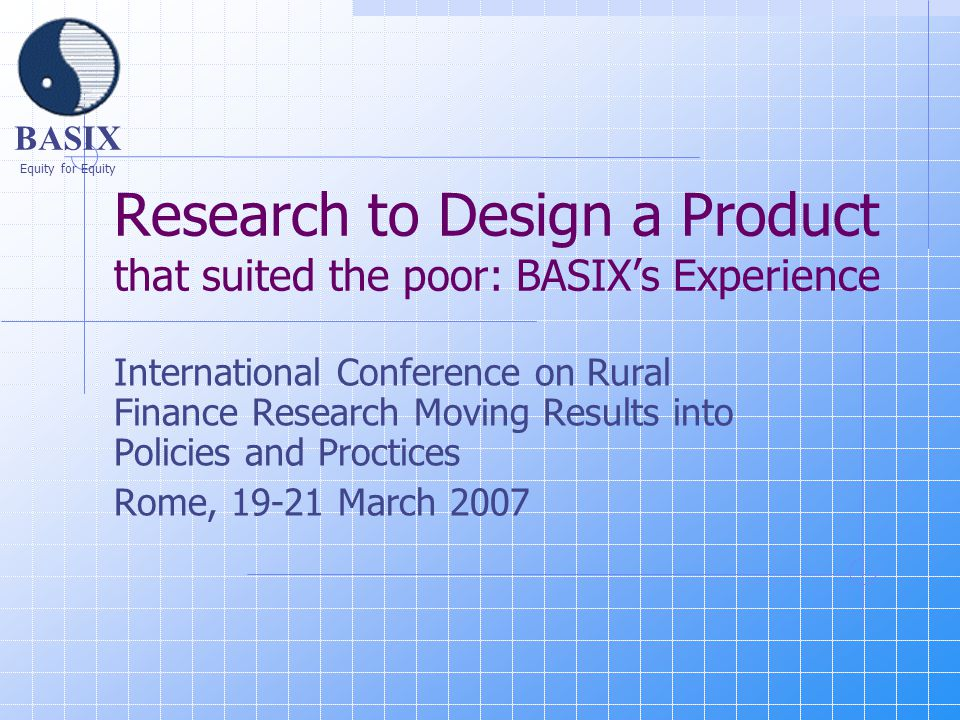 BASIX Equity for Equity Research to Design a Product that suited the poor: BASIX's Experience International Conference on Rural Finance Research Moving Results into Policies and Proctices Rome, 19-21 March 2007