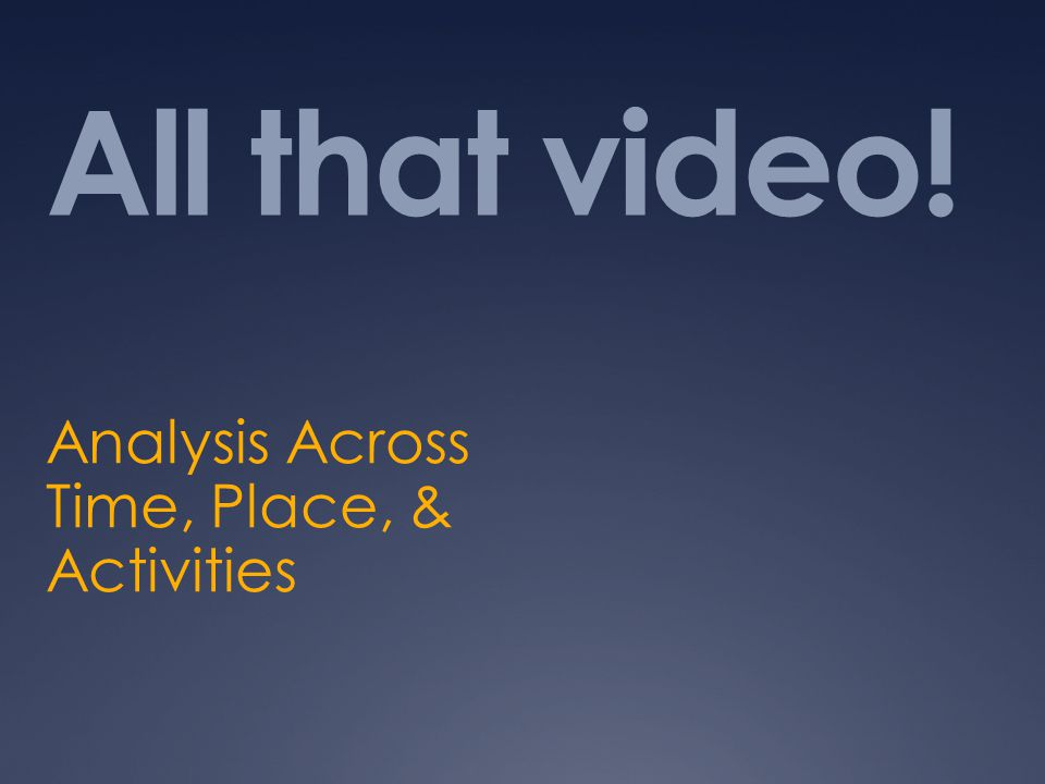 All that video! Analysis Across Time, Place, & Activities