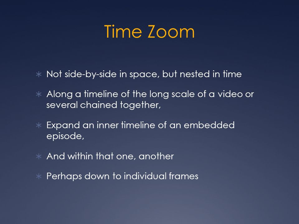 Time Zoom  Not side-by-side in space, but nested in time  Along a timeline of the long scale of a video or several chained together,  Expand an inner timeline of an embedded episode,  And within that one, another  Perhaps down to individual frames
