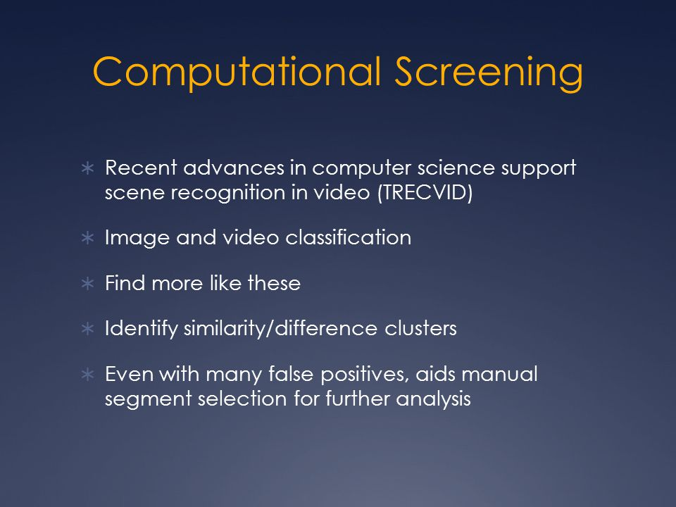 Computational Screening  Recent advances in computer science support scene recognition in video (TRECVID)  Image and video classification  Find more like these  Identify similarity/difference clusters  Even with many false positives, aids manual segment selection for further analysis