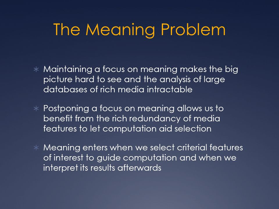 The Meaning Problem  Maintaining a focus on meaning makes the big picture hard to see and the analysis of large databases of rich media intractable  Postponing a focus on meaning allows us to benefit from the rich redundancy of media features to let computation aid selection  Meaning enters when we select criterial features of interest to guide computation and when we interpret its results afterwards