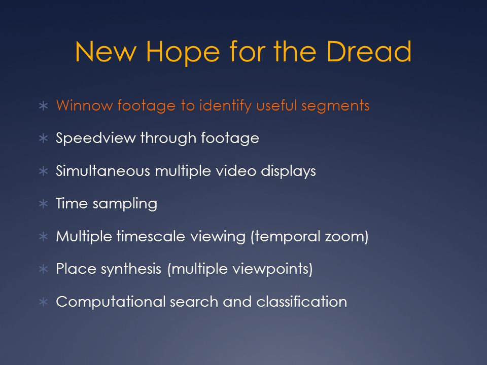 New Hope for the Dread  Winnow footage to identify useful segments  Speedview through footage  Simultaneous multiple video displays  Time sampling  Multiple timescale viewing (temporal zoom)  Place synthesis (multiple viewpoints)  Computational search and classification