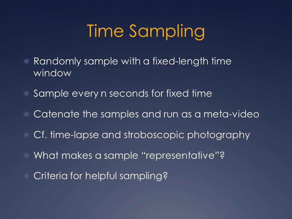 Time Sampling  Randomly sample with a fixed-length time window  Sample every n seconds for fixed time  Catenate the samples and run as a meta-video  Cf.