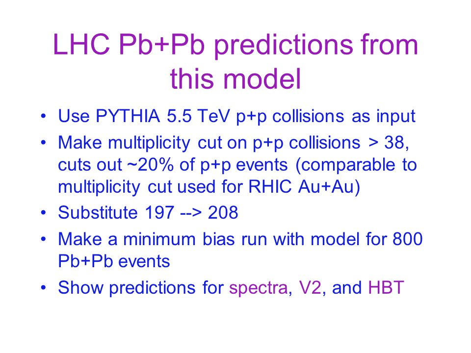 LHC Pb+Pb predictions from this model Use PYTHIA 5.5 TeV p+p collisions as input Make multiplicity cut on p+p collisions > 38, cuts out ~20% of p+p ev