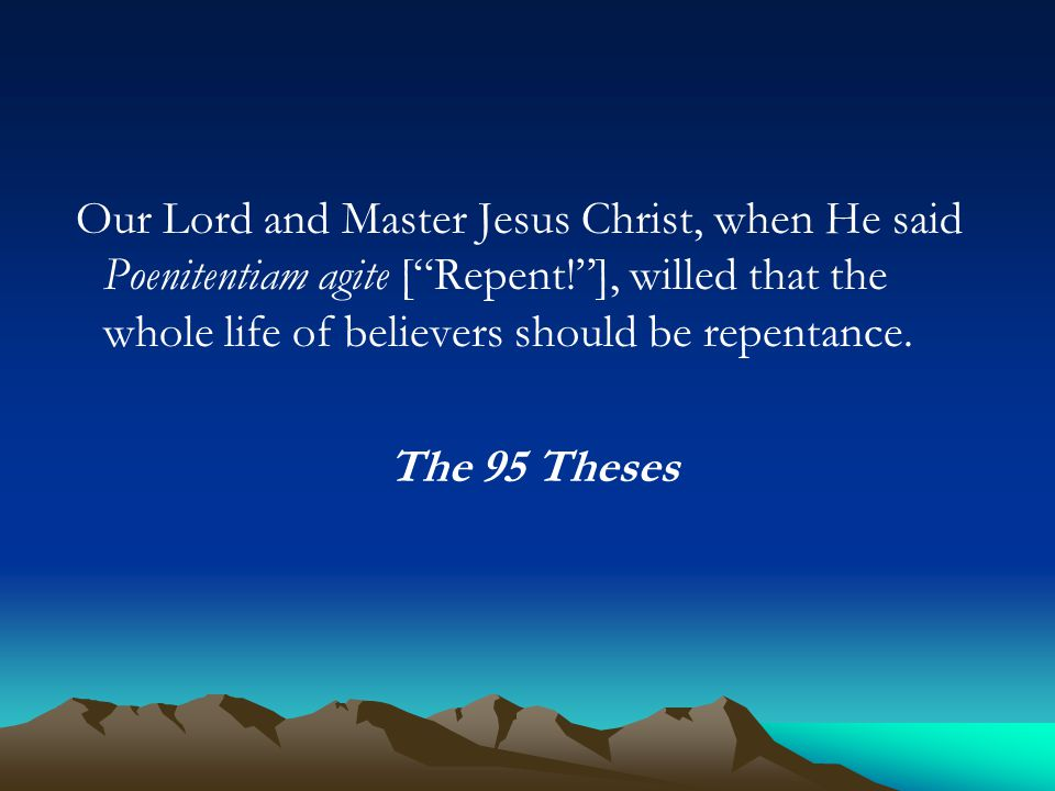 Our Lord and Master Jesus Christ, when He said Poenitentiam agite [ Repent! ], willed that the whole life of believers should be repentance.