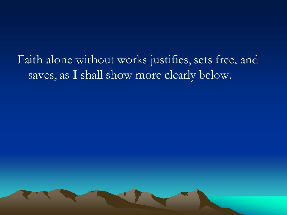 Faith alone without works justifies, sets free, and saves, as I shall show more clearly below.