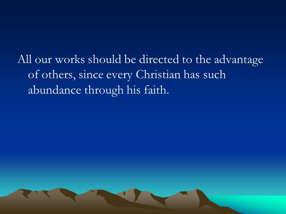 All our works should be directed to the advantage of others, since every Christian has such abundance through his faith.