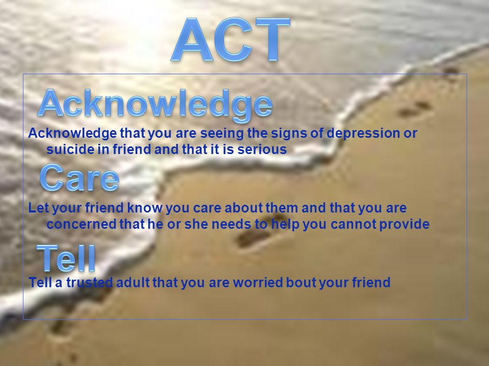 Acknowledge that you are seeing the signs of depression or suicide in friend and that it is serious Let your friend know you care about them and that