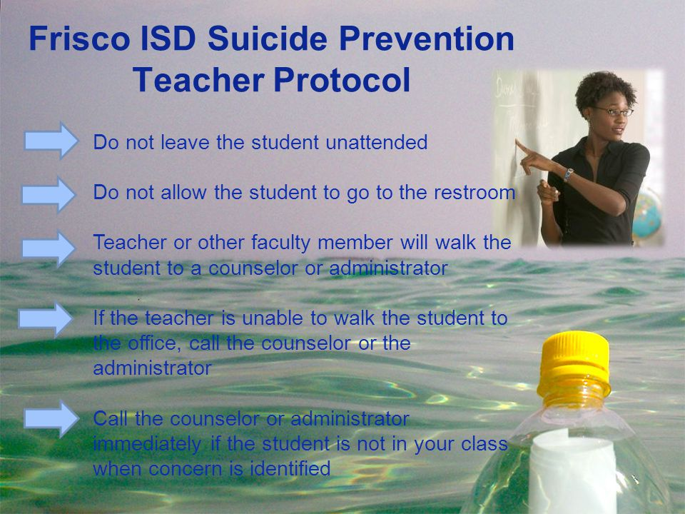 Frisco ISD Suicide Prevention Teacher Protocol Do not leave the student unattended Do not allow the student to go to the restroom Teacher or other fac