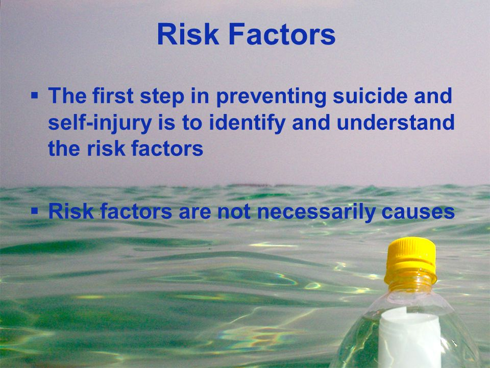 Risk Factors  The first step in preventing suicide and self-injury is to identify and understand the risk factors  Risk factors are not necessarily