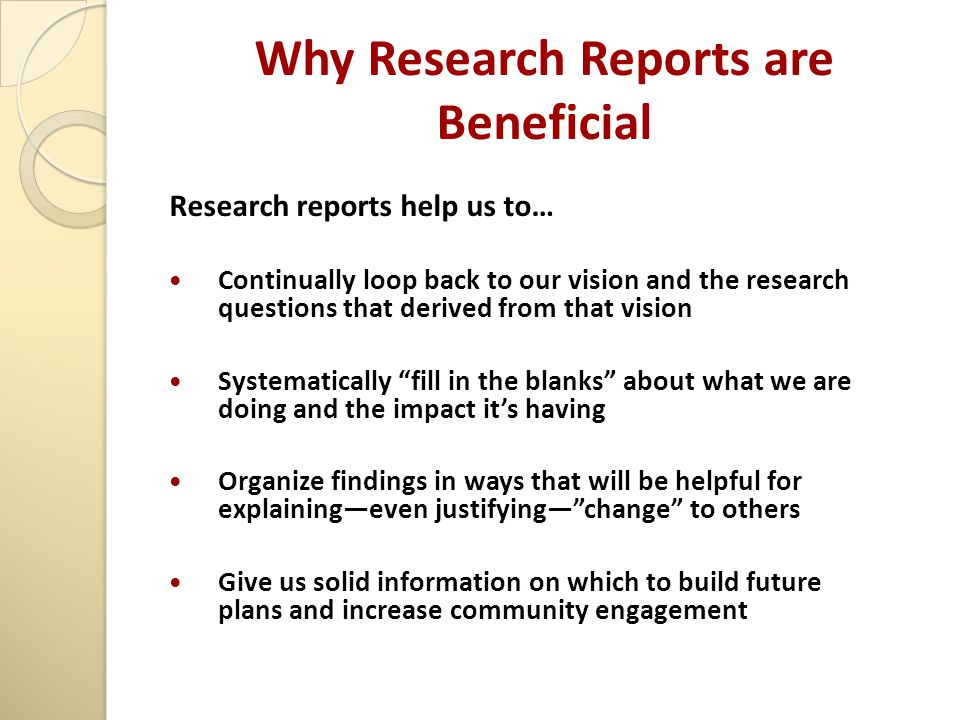 Why Research Reports are Beneficial Research reports help us to… Continually loop back to our vision and the research questions that derived from that vision Systematically fill in the blanks about what we are doing and the impact it's having Organize findings in ways that will be helpful for explaining—even justifying— change to others Give us solid information on which to build future plans and increase community engagement