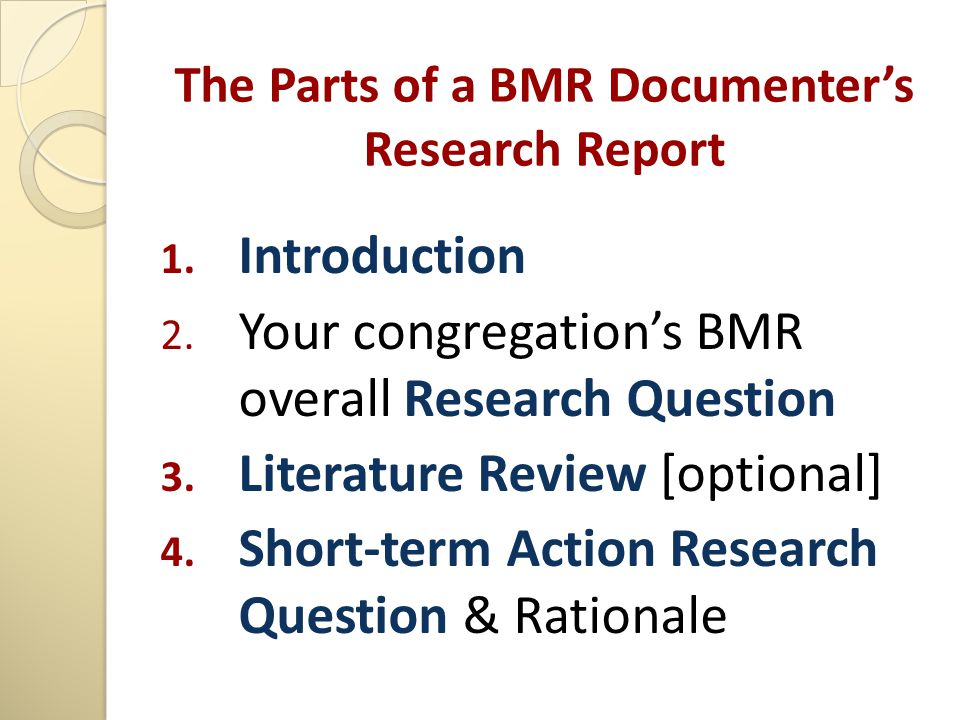 The Parts of a BMR Documenter's Research Report 1. Introduction 2. Your congregation's BMR overall Research Question 3. Literature Review [optional] 4