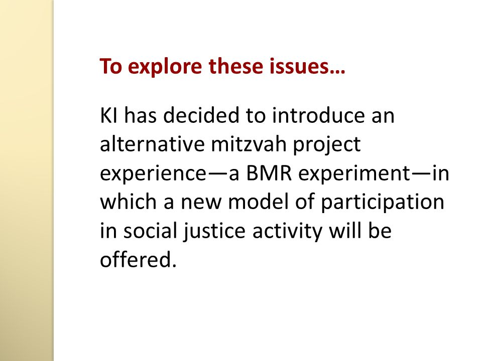 To explore these issues… KI has decided to introduce an alternative mitzvah project experience—a BMR experiment—in which a new model of participation in social justice activity will be offered.