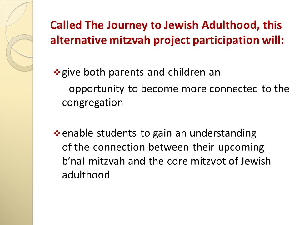 Called The Journey to Jewish Adulthood, this alternative mitzvah project participation will:  give both parents and children an opportunity to become more connected to the congregation  enable students to gain an understanding of the connection between their upcoming b'naI mitzvah and the core mitzvot of Jewish adulthood