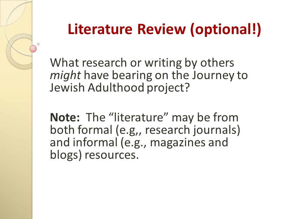 "Literature Review (optional!) What research or writing by others might have bearing on the Journey to Jewish Adulthood project? Note: The ""literature"""