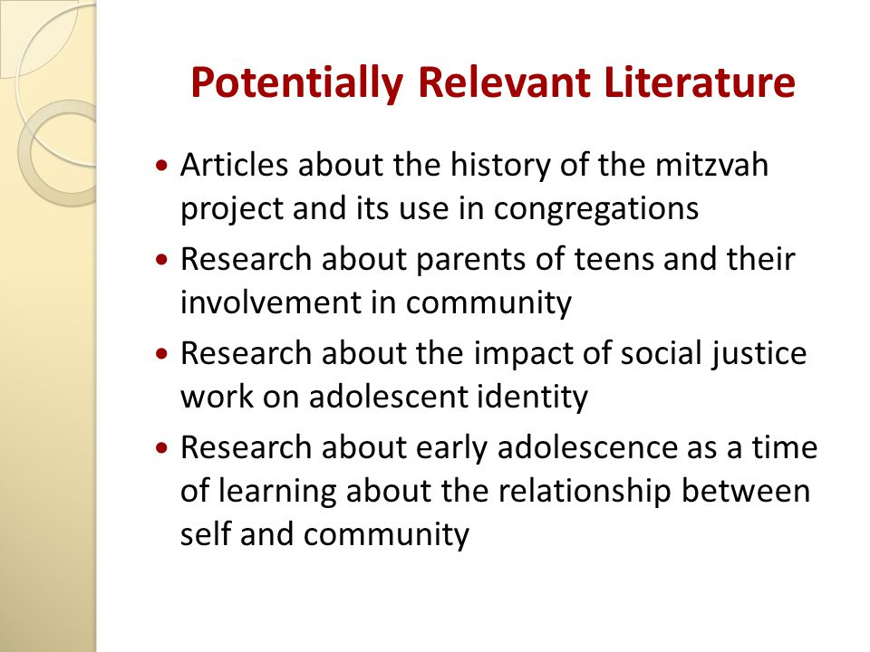 Potentially Relevant Literature Articles about the history of the mitzvah project and its use in congregations Research about parents of teens and their involvement in community Research about the impact of social justice work on adolescent identity Research about early adolescence as a time of learning about the relationship between self and community