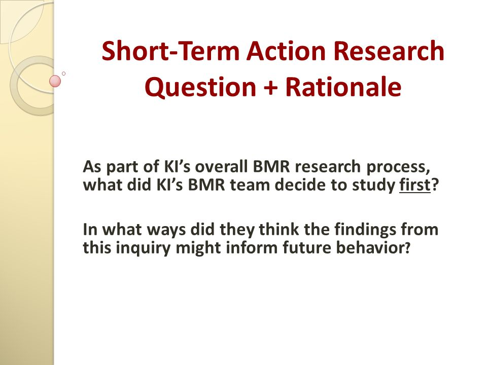 Short-Term Action Research Question + Rationale As part of KI's overall BMR research process, what did KI's BMR team decide to study first? In what wa