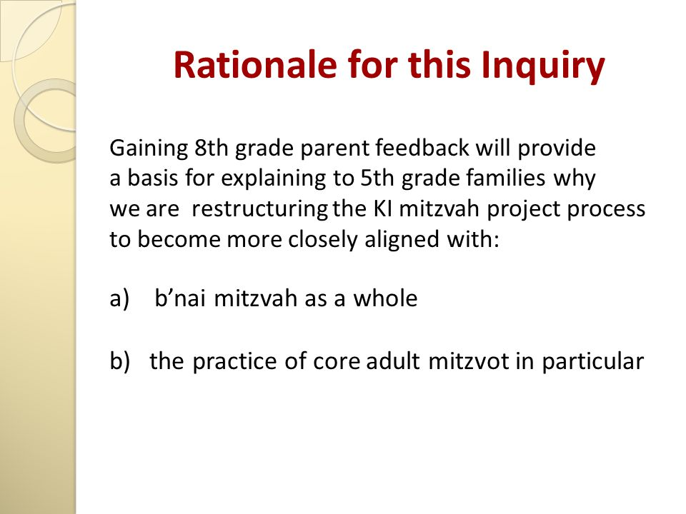 Rationale for this Inquiry Gaining 8th grade parent feedback will provide a basis for explaining to 5th grade families why we are restructuring the KI mitzvah project process to become more closely aligned with: a) b'nai mitzvah as a whole b) the practice of core adult mitzvot in particular