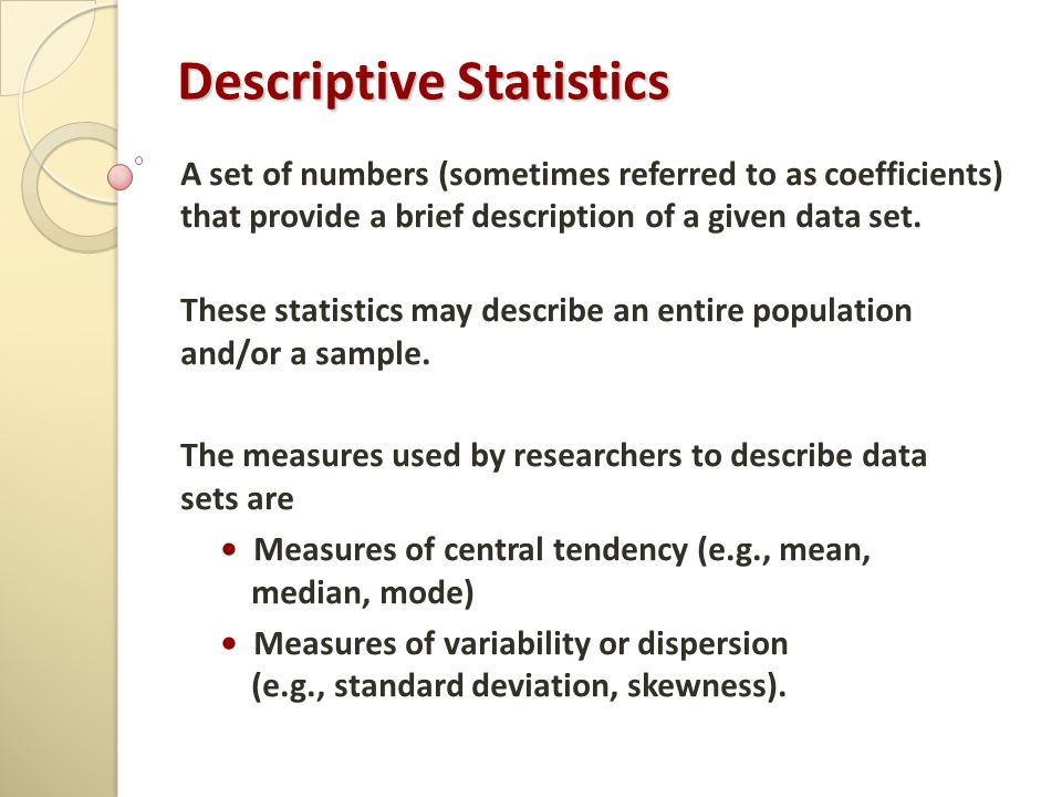 Descriptive Statistics A set of numbers (sometimes referred to as coefficients) that provide a brief description of a given data set. These statistics