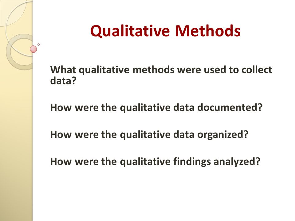Qualitative Methods What qualitative methods were used to collect data? How were the qualitative data documented? How were the qualitative data organi