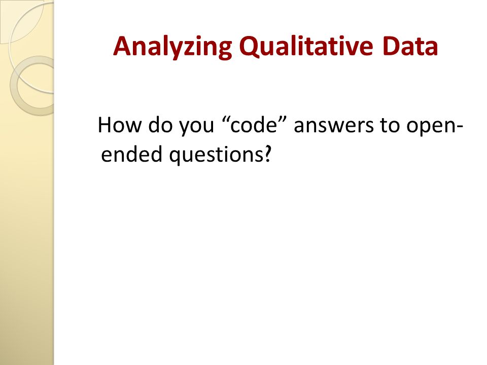 "Analyzing Qualitative Data How do you ""code"" answers to open- ended questions ?"