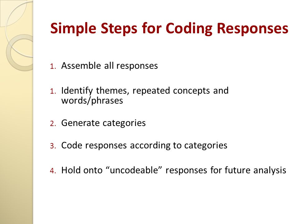 Simple Steps for Coding Responses 1. Assemble all responses 1. Identify themes, repeated concepts and words/phrases 2. Generate categories 3. Code res