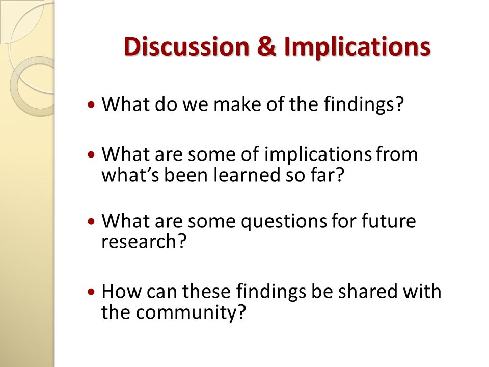 Discussion & Implications What do we make of the findings? What are some of implications from what's been learned so far? What are some questions for